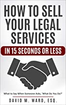 How to Sell Your Legal Services in 15 Seconds or Less: What to Say When Someone Asks 'What Do You Do?' [Attorney/Legal Marketing] (English Edition)