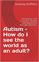 Autism – How do I see the world as an adult?: The beauty I see in autism, anxiety and depression through sketches. (How do I see the world around me? Book 1)