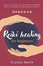 Reiki Healing for Beginners: Increase your Energy, Raise your Vibration and Finding Balance. Unlocking your Chakra and Aura Cleansing.