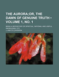 The Aurora (Volume 1, No. 1); Or, the Dawn of Genuine Truth. Being a Repository of Spiritual, Rational and Useful Knowledg...