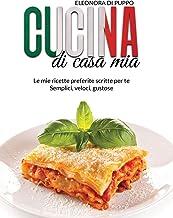 Cucina di Casa Mia: Le mie ricette preferite scritte per te - Semplici, veloci, gustose (Italian Cookbook: A Straight Forw...