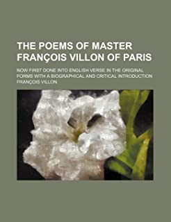 The Poems of Master Francois Villon of Paris; Now First Done Into English Verse in the Original Forms with a Biographical ...