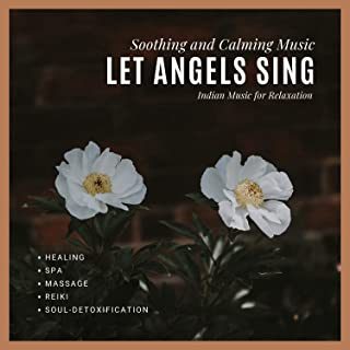 Let Angels Sing (Soothing And Calming Music, Indian Music For Relaxation, Healing, Spa, Massage, Reiki, Soul-Detoxification)