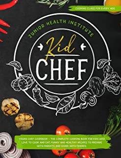 Kid Chef: Young Chef Cookbook - The Complete Cooking Book for Kids Who Love to Cook and Eat. Funny and Healthy Recipes to Prepare with Parents and Share with Friends (Cooking Class for Every Age)