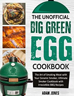 The Unofficial Big Green Egg Cookbook: The Art of Smoking Meat with Your Ceramic Smoker, Ultimate Smoker Cookbook with Irresistible BBQ Recipes