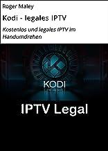 Kodi - legales IPTV: Kostenlos und legales IPTV im Handumdrehen (German Edition)
