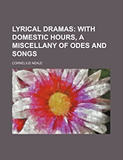 Lyrical Dramas; With Domestic Hours, a Miscellany of Odes and Songs