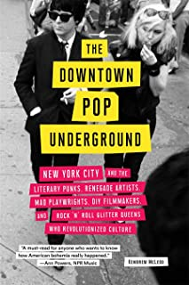 The Downtown Pop Underground: New York City and the Literary Punks, Renegade Artists, DIY Filmmakers, Mad Playwrights, and...