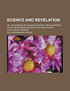 Science and Revelation; Or, the Bearing of Modern Scientific Developments Upon the Interpretation of the First Eleven Chap...