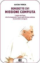 Benedetto XVI: missione compiuta: L'addio del papa che ha disegnato il futuro della Chiesa cattolica tra scandali e congiure (Italian Edition)