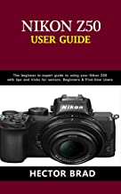 Nikon Z50 Users Guide : The Beginner to Expert Guide to Using Your Nikon Z50 with Tips and Tricks for seniors, Beginners &...