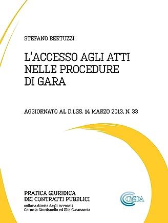 LACCESSO AGLI ATTI NELLE PROCEDURE DI GARA: Aggiornato al d.lgs. 14 marzo 2013, n. 33 (Pratica Giuridica dei Contratti Pubblici)
