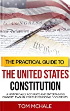 The Practical Guide to the United States Constitution: A Historically Accurate and Entertaining Owners' Manual For the Founding Documents (Practical Guides Book 4)