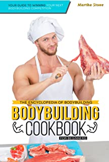 The Encyclopedia of Bodybuilding - The Bodybuilding Cookbook for Beginners: Your Guide to Winning Your Next Bodybuilding Competition