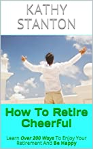 How To Retire Cheerful: Learn Over 200 Ways To Enjoy Your Retirement And Be Happy (How To Retire Early, Frugal Living, Debt Free Living Book 1)