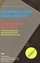 Summary and Analysis of Life After Google: :The Fall of Big Data and the Rise of the Blockchain Economy - The Best Highlights and Key Concepts | Save Money and Time With Summaries