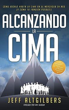 ALCANZANDO LA CIMA: CÓMO ESCALÉ HASTA LA CIMA EN EL MERCADEO EN RED (Y CÓMO TÚ TAMBIÉN PUEDES!) (Spanish Edition)