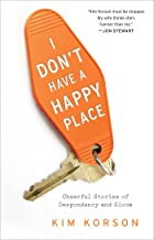 I Don't Have a Happy Place: Cheerful Stories of Despondency and Gloom