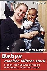 Babys machen Mütter stark: Frauen über Schwangerschaft und Geburt, Väter und Kinder Kindle Ausgabe