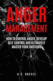 Anger Management: How to Control Anger, Develop Self-Control and Ultimately Maste (Self-Help, Anger Management, Stress, Emotions, Anxiety)