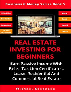 Real Estate Investing For Beginners: Earn Passive Income With Reits, Tax Lien Certificates, Lease, Residential & Commercial Real Estate (Business & Money Series)