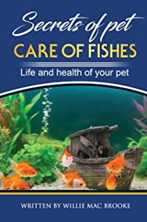 Secrets of Pets: Care of Fishes. A Step By Step Guide to Creating and Keeping of Freshwater Fish and Aquariums for Them. L...