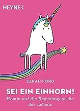 Sei ein Einhorn!: Komm auf die Regenbogenseite des Lebens (German Edition)