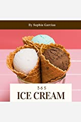 Ice Cream 365: Enjoy 365 Days With Amazing Ice Cream Recipes In Your Own Ice Cream Cookbook! (Best Ice Cream Cookbook, Vanilla Ice Cream Book, Homemade Ice Cream Recipe Book) [Book 1] Kindle Edition