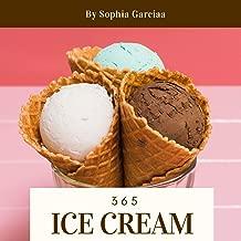 Ice Cream 365: Enjoy 365 Days With Amazing Ice Cream Recipes In Your Own Ice Cream Cookbook! (Best Ice Cream Cookbook, Vanilla Ice Cream Book, Homemade Ice Cream Recipe Book) [Book 1]