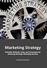 Marketing Strategy: Scientific Methods, Tools, and Techniques for Achieving Strategic Marketing Success
