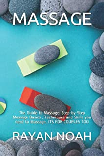 MASSAGE: The Guide to Massage: Step-by-Step Massage Basics , Techniques and Skills you need to Massage. ITS FOR COUPLES TOO
