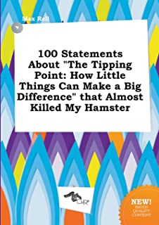 100 Statements about the Tipping Point: How Little Things Can Make a Big Difference That Almost Killed My Hamster