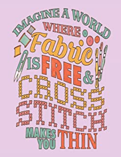 Imagine a World Where Fabric Is Free & Cross Stitch Makes You Thin: Assortment of Large and Small Graph Paper for Planning Designs
