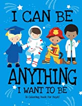 I Can Be Anything I Want To Be (A Coloring Book For Boys): Inspirational Careers Coloring Book For Kids Ages 2-6 and 4-8 | Bringing Up Confident Boys And Raising Self Esteem
