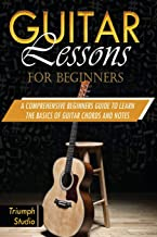 Guitar Lessons For Beginners: A Comprehensive Beginner's Guide to Learn The Basics of Guitar Chords and Notes