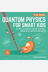Quantum Physics for Smart Kids: A Little Scientist's Guide to Atoms, Molecules, Matter, and More (Future Geniuses Book 4) Kindle Edition