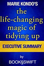 Executive Summary of The Life Changing Magic of Tidying Up: The Japanese Art of Decluttering and Organizing (Life Changing Magic of Tidying by Marie Kondo. Konmari Method)