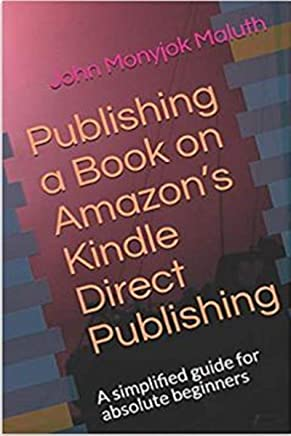 Publishing a Book on Amazon's Kindle Direct Publishing: A simplified guide for absolute beginners (English Edition)