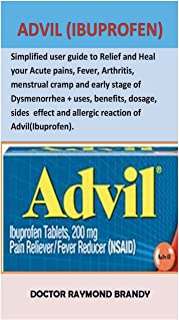 Advil(ibuprofen): Simplified User Guide to Relief and Heal Your Acute Pains, Fever, Arthritis, Menstrual Cramp and Early Stage of Dysmenorrhea + Uses, ... and Allergic Reaction of Advil(ibuprofen)
