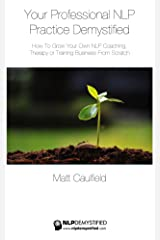 Your Professional NLP Practice Demystified: How To Grow Your Own NLP Coaching, Therapy or Training Business Kindle Edition