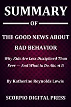Summary Of The Good News About Bad Behavior : Why Kids Are Less Disciplined Than Ever — And What to Do About It By Katherine Reynolds Lewis