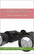 All the World's Birds 2021: A Companion Guide - PART SEVEN: COTINGAS to WHISTLERS & ALLIES (All the World's Birds 2021: A ...