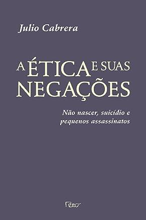 A Ética e Suas Negações. Não Nascer, Suicídio e Pequenos Assassinatos