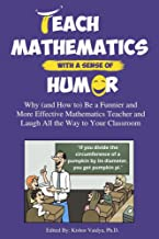 Teach Mathematics With a Sense of Humor: Why (and How to) Be a Funnier and More Effective Mathematics Teacher and Laugh Al...