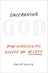 Unlearning God: How Unbelieving Helped Me Believe Kindle Edition