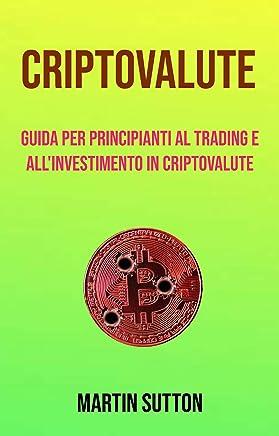 Criptovalute: Guida Per Principianti Al Trading E Allinvestimento In Criptovalute: La guida di cui avevate bisogno