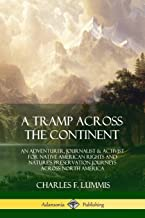 A Tramp Across the Continent: An Adventurer, Journalist and Activist for Native American Rights and Nature's Preservation Journeys Across North America