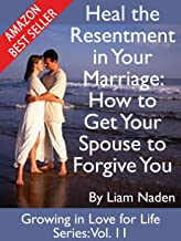 Heal the Resentment in Your Marriage: How to Get Your Spouse to Forgive You (Growing in Love for Life Series Book 11)