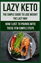 Lazy Keto. The Simple Guide to lose weight the Lazy way.: How I lost over 70 pounds with the few easy steps.