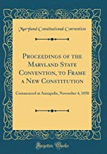 Proceedings of the Maryland State Convention, to Frame a New Constitution: Commenced at Annapolis, November 4, 1850 (Classic Reprint)